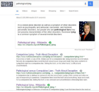 Comfortable, Life, and Memes: pathological lying  All Videos  mages  News  Shopping  More  Search tools  About 2,320,000 results (0.31 seconds)  It is a stand-alone disorder as well as a symptom of other disorders  such as psychopathy and antisocial, narcissistic, and histrionic  personality disorders, people who are pathological liars may  not possess characteristics of the other disorders. Excessive lying  is a common symptom of several mental disorders.  Pathological lying Wikipedia  https:llen wikipedia.org/wiki/Pathological lying  About thia reault Feedback  Compulsive Lying Truth About Deception  https://www.truthaboutdeception.com/lying-and-deception/.../compulsive-ying.html  It becomes a habit a way of life. Simply put, for a compulsive liar, lying becomes second nature.  Not only do compulsive liars bend the truth about issues large and small, they take comfort in it.  Lying feels right to a compulsive liar. Telling the truth, on the other hand, is dificult and  uncomfortable.  Pathological versus Compulsive Liars Truth About Deception  lying/types-of-liars. html  compulsive-  A compulsive liar is defined as someone who lies out of habit. Lying is their normal and reflexive  way of responding to questions. Compulsive liars bend the truth about everything, large and small.  For a compulsive liar, telling the truth is very awkward and uncomfortable while lying feels right.  Pathological lying Wikipedia  https: llen wikipedia.org/wiki/Pathological lying  Pathological lying is a behavior of habitual or compulsive lying. Itwas first described in the medical Which one of you did this?