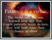 Patience: Patience is a virtue  The moon and the sun  learned long ago that,  if each patiently waits its turn,  they will both have their  chance to shine.