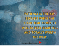 Beautiful, Memes, and Patience: PATIENCE IS THE REYD  BECAUSE WHEN THE  WILL BEVERY BEAUTIFUL  AND TOTALLY WORTH  THE WAIT  Like Love Quotes.com Patience is the key, because when the right time comes, it will be very beautiful and totally worth the wait.