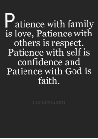 Patience: Patience with family  is love, Patience with  others is respect.  Patience with self is  confidence and  Patience with God is  faith  curia no com