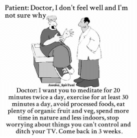 Doctor, Memes, and Control: Patient: Doctor, I don't feel well and I'm  not sure why  Awake_Spiritual  Doctor: I want you to meditate for 20  minutes twice a day, exercise for at least 30  minutes a day, avoid processed foods, eat  plenty of organic fruit and veg, spend more  time in nature and less indoors, stop  worrying about things you can't control and  ditch your TV. Come back in 3 weeks