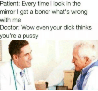 Boner, Doctor, and Pussy: Patient: Every time I look in the  mirror I get a boner what's wrong  with me  Doctor: Wow even your dick thinks  you're a pussy