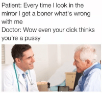 """Boner, Doctor, and Memes: Patient: Every time l look in the  mirror I get a boner what's wrong  with me  Doctor: Wow even your dick thinks  you're a pussy <p>Everytime I look in the mirror via /r/memes <a href=""""http://ift.tt/2yxu8bZ"""">http://ift.tt/2yxu8bZ</a></p>"""