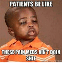 Funny Medical Pictures Photo: PATIENTS BE LIKE  THESE PAIN MEDSAINTDOIN  SHIT  generator net Funny Medical Pictures Photo