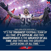 """One Super Bowl. So many 🐐🐐🐐. SB51: PATR  CHRIS LONG AFTER SUPER BOWL LI  """"IT'S THE TOUGHEST FOOTBALL TEAM OF  ALL TIME. IT'S GOTTA BE. AND THIS  QUARTERBACK IS THE GREATESTOFALL  TIME. AND THIS WAS THE GREATEST  SUPER BOWL OF ALL TIME."""" One Super Bowl. So many 🐐🐐🐐. SB51"""