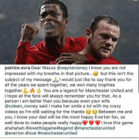 Crazy, Dad, and Everton: patrice.evra Dear Wazza @waynerooneyI know you are not  impressed with my breathe in that picture.. but this isn't the  subject of my message would just like to say thank you for  all the years we spent together, we won many trophies  together. You are a legend for Manchester United and  I hope all the fans will always remember you for that. As a  person I am better than you because even your wife  @coleen rooney said I make her smile a lot with my crazy  videos so I'm still waiting for the thanks  you, I know your dad will be the most happy Everton fan, so  well done to make people really happy  ahahahah #iloveth.sgame#legend @manchesterunited  @everton #love #manchesterunited  Between me and  I love this game For-EVRA RED 🔴🔴🔴 @patrice.evra 's tribute to @waynerooney 🙏 Class. 👏👀👍 . RESPECT mufc manchesterunited mourinho davesaves lindelof darmian mkhitaryan bailly pogba lukaku martial anderherrera rashford philjones daleyblind lingard ashleyyoung valencia romero lukeshaw smalling daviddegea juanmata manutd14_ manutd14_id