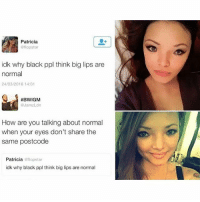 😥😥😥😥😥😥 ohboy clapback: Patricia  aflopstar  idk why black ppl think big lips are  normal  24/03/2016 14:01  #BWIGM  Jam zLdn  How are you talking about normal  when your eyes don't share the  same postcode  Patricia  flopstar  idk why black ppl think big lips are normal 😥😥😥😥😥😥 ohboy clapback