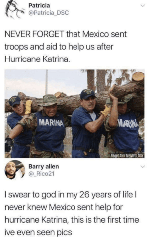 Dank, God, and Life: Patricia  @Patricia DSC  NEVER FORGET that Mexico sent  troops and aid to help us after  Hurricane Katrina.  MARINA  ARIN  FB@DANK MEMEOLOGY  Barry allen  y _Rico21  I swear to god in my 26 years of life l  never knew Mexico sent help for  hurricane Katrina, this is the first time  ive even seen pics whitepeopletwitter: Don't forget that there is always someone to help us in return.