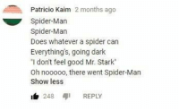 "Spider, SpiderMan, and Good: Patricio Kaim 2 months ago  Spider-Marn  Spider-Marn  Does whatever a spider can  Everythings, going dark  ""I don't feel good Mr. Stark""  Oh nooooo, there went Spider-Man  Show less  b 248 REPLY"