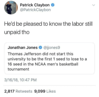 Basketball, Blackpeopletwitter, and Thomas Jefferson: Patrick Claybon  @PatrickClaybon  He'd be pleased to know the labor still  unpaid tho  Jonathan Jones @jjones9  Thomas Jefferson did not start this  university to be the first 1 seed to lose to a  16 seed in the NCAA men's basketball  tournament  3/16/18, 10:47 PM  2,817 Retweets 9,099 Likes <p>But the free education… (via /r/BlackPeopleTwitter)</p>