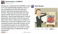 <p>There is no bottom to humanity&rsquo;s depravity. Hungry for apples?</p>: Patrick DonohueACIDMATH  2 hours ago.  Hey guys so i obviously know bestiality is a bigVtor Neuman  no no, but hypothetically speaking i was on a  lucy and ketamine trip the other day and i  became infatuated and engrossed with an  orchard. There were 40 trees there and i had  names and life stories for each of my pretty  little trees, i found myself yearning for a sexual  relationship with several of the hot ones and  thats when i knew i had to get out of there so i  did the last of my K off an apple and left. I was  wondering would it have been wrong to act on  my hypothetical urges? Is sex with plant life  wrong because they can not consent or could  it be the beginning of a budding new sexual  experience?  FOR  PPL  1 hour ago . Love  Reply  7  0 147  268 Comments <p>There is no bottom to humanity&rsquo;s depravity. Hungry for apples?</p>