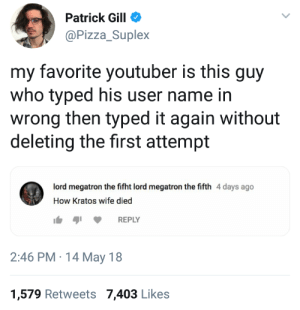 suplex: Patrick Gill  @Pizza_Suplex  my favorite youtuber is this guy  who typed his user name in  wrong then typed it again without  deleting the first attempt  ord megatron the fifht lord megatron the fifth 4 days ago  How Kratos wife died  REPLY  2:46 PM 14 May 18  1,579 Retweets 7,403 Likes