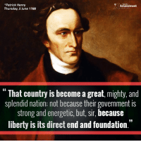 """Patrick Henry was right - liberty is what makes a country """"great.""""  #MAGA #liberty #freedom #founders: *Patrick Henry  Amendment  Thursday, 5 June 1788  GE  That country is become a great, mighty, and  splendid nation; not because their government is  strong and energetic, but, sir, because  liberty is its direct end and foundation."""" Patrick Henry was right - liberty is what makes a country """"great.""""  #MAGA #liberty #freedom #founders"""