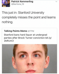 :-: Patrick Kemmerling  @Baritone 19  This just in: Stanford University  completely misses the point and learns  nothing  Talking Points Memo  @TPM  Stanford bans hard liquor at undergrad  parties after Brock Turner conviction bit.ly/  2b RUncl :-
