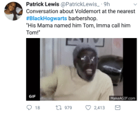 """Barbershop, Blackpeopletwitter, and Gif: Patrick Lewis@PatrickLewis 9h  Conversation about Voldemort at the nearest  #BlackHogwarts barbershop.  """"His Mama named him Tom, Imma call him  Tom!  GIF  MakeAGIF.com  18 h 979  2,413 <p>Imma call him Tom! (via /r/BlackPeopleTwitter)</p>"""