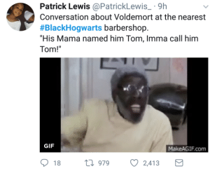 """Barbershop, Gif, and Mama: Patrick Lewis@PatrickLewis 9h  Conversation about Voldemort at the nearest  #BlackHogwarts barbershop.  """"His Mama named him Tom, Imma call him  Tom!  GIF  MakeAGIF.com  18 h 979  2,413"""
