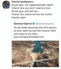 😂Damn: Patrick McNamara  Drunk guy: wtf happened last night?  Friend: bro you don't wanna know  Drunk guy: just tell me..  Friend: you swam across the fuckin  Hoover dam  Barstool Sports @barstoolsports  Drunk dude becomes the first person  to ever swim across the Hoover Dam  and make it out alive  bars.tl/Vu6u/dVlw6QcYnG 😂Damn