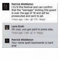 "Litty: Patrick Middleton  I DJ'd this festival and can confirm  that the ""teenager"" kicking this guard  is over the age of 18 and will be  prosecuted and sent to jail.  1 hour ago Like  170 Reply  Lana Drah  Oh cool, you got paid to press play.  1 hour ago Like 3 Reply  Patrick Middleton  Your name spelt backwards is hard  anal Litty"
