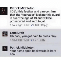 "Patrick a real nigga: Patrick Middleton  IDJ'd this festival and can confirm  that the ""teenager"" kicking this guard  is over the age of 18 and will be  prosecuted and sent to jail.  1 hour ago . Like- 170 . Reply  Lana Drah  Oh cool, you got paid to press play.  1 hour ago . Like . 3 . Reply  n , ou got paid to press ply  Patrick Middleton  Your name spelt backwards is hard  anal Patrick a real nigga"