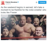 The Weekend, Frasier, and Follower: Patrick Monahan  Following  patty mo  As the weekend begins in earnest, let's take a  moment to be thankful for the indie wrestler who  looks like Frasier WWE SmackDown! Here Comes The Crane