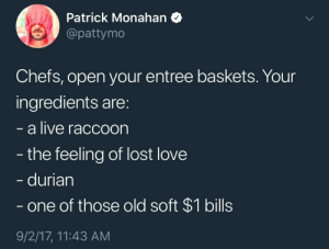 Entree: Patrick Monahan  @pattymo  Chefs, open your entree baskets. Your  ingredients are:  a live raccoon  the feeling of lost love  durian  one of those old soft $1 bills  9/2/17, 11:43 AM