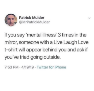 hAvE yOu TrIeD nOt BeInG sAd?: Patrick Mulder  @MrPatrickMulder  If you say 'mental illness' 3 times in the  mirror, someone with a Live Laugh Love  t-shirt will appear behind you and ask if  you've tried going outside.  7:53 PM- 4/19/19 Twitter for iPhone hAvE yOu TrIeD nOt BeInG sAd?