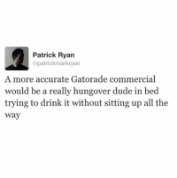 Memes, 🤖, and The Oc: Patrick Ryan  @patrick markryan  A more accurate Gatorade commercial  would be a really hungover dude in bed  trying to drink it without sitting up all the  Way Get blackout drunk tonight, wake up tomorrow and avoid all responsibilities by consuming electrolytes and watching the OC to see all of Rachel Bilson's halter tops and Juicy Couture jumpsuits