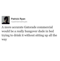 Drunk, Dude, and Gatorade: Patrick Ryan  @patrickmarkryan  A more accurate Gatorade commercial  would be a really hungover dude in bed  trying to drink it without sitting up all the  way Get blackout drunk tonight, wake up tomorrow and avoid all responsibilities by consuming electrolytes and watching the OC to see all of Rachel Bilson's halter tops and Juicy Couture jumpsuits