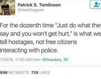 "Memes, Police, and Soon...: Patrick S. Tomlinson  @stealthygeek  IDE  OR  For the dozenth time ""Just do what the  say and you won't get hurt,"" is what we  tell hostages, not free citizens  interacting with police.  7/10/16, 11:40 AM from Milwaukee, WI  698 RETWEETS 728 LIKES @Regrann from @blckactivist - I've got a lot of tea on white privilege and interacting with the police, I think I'll post it soon?"