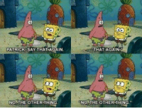 PATRICK SAY THAT AGAIN  NO THE OTHER THING  THAT AGAIN  NO THE OTHER THING