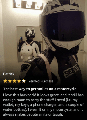 https://t.co/HYeKb51Yx7: Patrick  SEEC  Verified Purchase  The best way to get smiles on a  motorcycle  I love this backpack! It looks great, and it still has  enough  wallet, my keys, a phone charger, and a couple of  water bottles). I wear it on my motorcycle, and it  always makes people smile or laugh.  room to carry the stuff I need (i.e. my https://t.co/HYeKb51Yx7