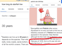 "<p>OH NO</p>: patrick star birthday  how lona do starfish live  ALL  IMAGES  SHOPPING  VIDEOS  NEWS  ALL  IMAGES  VIDEOS  SH  Starfish / Lifespan  IG:PolarSaurusRex  funny-joke.club  35 years  ""SpongeBob and Patrick often annoy  Squidward to no end, but both of the two ar  blissfully unaware of it. Patrick first obvious  appeared in the episode: Help Wanted  although his first main role  ""Seastars can live up to 35 years in  depends on the species. Their wild  reefs, rocky coasts, sandy bottom,  of all the world's oceans. There are  e was born in  February of 1978. He is a 34 year old who  acts like he is 3.,, 8 May 2 <p>OH NO</p>"