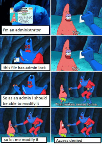 Funny, Patrick Star, and Windows: PATricK  StaR  co  I'm an administrator  Yup  UI  this file has admin lock  Yup  So as an admin I should  be able to modifv it  That makes sense to me  so let me modify it  Access denied Windows 10 screwing me over again...