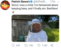 Bees, Patrick Stewart, and Child: Patrick Stewart@SirPatSt... 17m v  Since I was a child, l've fantasized about  keeping bees, and I finally am. BeeStew!  247 t 750 7,187