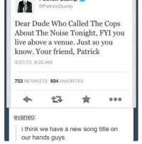 Dude, Ironic, and Live: @Patrick Stump  Dear Dude Who Called The Cops  About The Noise Tonight, FYI you  live above a venue. Just so you  know. Your friend, Patrick  3/27/13, 9:20 AM  753  RETWEETS 934  FAVORITES  eVaneo:  i think we have a new song title on  our hands guys