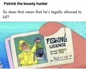 Funny, Memes, and Mean: Patrick the bounty hunter  So does that mean that he's legally allowed to  kill?  FISHING  LICENSE  PATRIC  LY STR  Patnick [60+] Funny memes compilation 2019 #38 (Awesome) | Memesplus