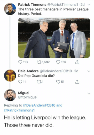 That reply... 😭😂😂 https://t.co/zVRwk0ihlQ: Patrick Timmons @PatrickTimmons1 · 2d  The three best managers in Premier League  history. Period.  271,582  113  12K  Dale Anders @DaleAndersFCB10 · 2d  Did Pep Guardiola die?  MESSI  Q11  51  Miguel  @ftblmiguel  Replying to @DaleAndersFCB10 and  @PatrickTimmons1  He is letting Liverpool win the league.  Those three never did. That reply... 😭😂😂 https://t.co/zVRwk0ihlQ