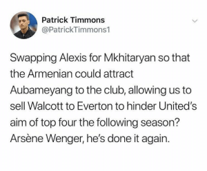 Club, Everton, and Soccer: Patrick Timmons  @PatrickTimmons1  Swapping Alexis for Mkhitaryan so that  the Armenian could attract  Aubameyang to the club, allowing us to  sell Walcott to Everton to hinder United's  aim of top four the following season?  Arsène Wenger, he's done it again. 😂😂😂 https://t.co/d9kvdLuIpt