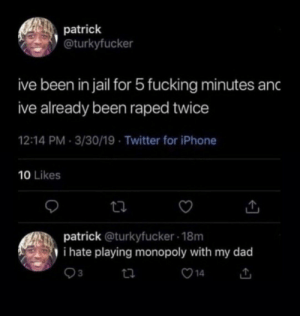 *insert funny caption* via /r/memes https://ift.tt/2LQJFhm: patrick  @turkyfucker  ive been in jail for 5 fucking minutes and  ive already been raped twice  12:14 PM 3/30/19 Twitter for iPhone  10 Likes  patrick @turkyfucker 18m  i hate playing monopoly with my dad  3  14 *insert funny caption* via /r/memes https://ift.tt/2LQJFhm