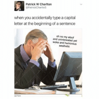 kads: Patrick W Charlton  @Patrick Charlto5  when you accidentally type a capital  letter at the beginning of a sentence  oh no my aloof  and uninterested yet  woke humorous  aesthetic  Kad from