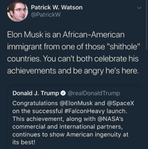 "This hurts to look at oh god: Patrick W. Watson  @PatrickW  Elon Musk is an African-American  immigrant from one of those ""shithole""  countries. You can't both celebrate his  achievements and be angry he's here.  Donald J. Trump O @realDonaldTrump  Congratulations @ElonMusk and @SpaceX  on the successful #FalconHeavy launch.  This achievement, along with @NASA's  commercial and international partners,  continues to show American ingenuity at  its best! This hurts to look at oh god"