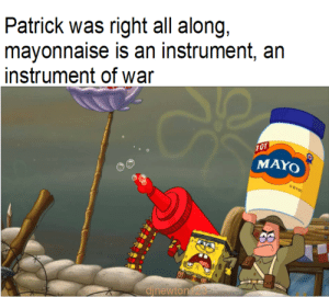 Tumblr, Blog, and Http: Patrick was right all along,  mayonnaise is an instrument, an  instrument of war  10T  MAYO  djnewton123 twitblr:  I'm fearful now knowing that we made fun of him
