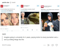 Dank, 🤖, and Sandwich: patrik-star  dadd  OK! Magazine  o  OK! Magazine  OK!  OK!  Daily Mail celebrity o  Is Perrie taking inspo fromher ex  Is Justin Bieber actually alizard?  BREAKING: Justin Bieber eats a sandwich  bit lynnCPm2z  zaymmalik s new girlfriend  dailymainQqFwt3  GiGiHadid?: bit.ly 1PPfuxD  LIKES  LIKES  dadd  l imagine going to university for 4 years, paying tuition to study journalism and u  end up writing things like this  22,213 notes