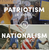 Americans should know the important difference between patriotism and nationalism.: PATRIOTISM  IN AMERICA  VR  GETTY  NATIONALISM  IN AMERICA Americans should know the important difference between patriotism and nationalism.