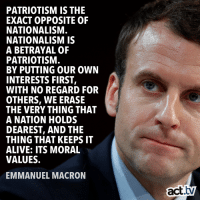 Alive, Memes, and Nationalism: PATRIOTISM IS THE  EXACT OPPOSITE OF  NATIONALISM  NATIONALISM IS  A BETRAYAL OF  PATRIOTISM  BY PUTTING OUR OWN  INTERESTS FIRST,  WITH NO REGARD FOR  OTHERS, WE ERASE  THE VERY THING THAT  A NATION HOLDS  DEAREST, AND THIE  THING THAT KEEPS IT  ALIVE: ITS MORAL  VALUES.  EMMANUEL MACRON  act.tv This.👇