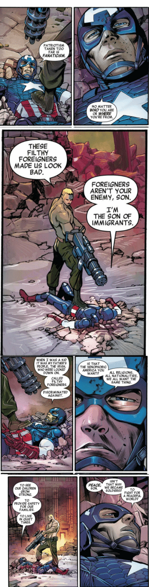 dubiousculturalartifact: *this* is the Captain America we need to be hearing from right now, not 'fascism made edgy for plot-twists': PATRIOTISM  TAKEN TOO  FAR IS  FANATICISM.  rd  NO MATTER  WHO you ARE  OR WHERE  YOU'RE FROM   THESE  FILTHY  FOREIGNERS  MADE US LOOK  BAD  FOREIGNERS  AREN'T YOUR  ENEMY, SON  I'M  THE SON OF  IMMIGRANTS.   WHEN I WAS A KID  IT WAS MY FATHER'S  PEOPLE, THE IRISH,  WHO WERE LOOKED  DOWN ON.  IS THAT  THE XENOPHOBIC  AMERICA You  WANT?  ALL RELIGIONS,  ALL NATIONALITIES,  WE ALL WANT THE  SAME THING  CALLED  FILTHY  FOREIGNERS.  DİSCRIMINATED  AGAINST.  0   ISN'T  TO SEE  OUR CHILDREN  GROW  STRONG.  PEACE THAT WHY  SON.WE BECAME  SOLDIERS?  TO  FIGHT FOR  A PEACEFUL  WORLD?  TO  PROVIDE SAFETY  FOR OUR  FAMILIES.  TO LIVE  IN QUIET  TIMES dubiousculturalartifact: *this* is the Captain America we need to be hearing from right now, not 'fascism made edgy for plot-twists'