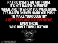 Be good.   RangerUp.com: PATRIOTISMISAN ART FORM.  IT'S NOT BASED ON WHERE,  WHEN AND TO WHOMYOU WERE BORN.  ITS BASED ON HOW HARD YOUPUSH  TO MAKE YOUR COUNTRY  ABETTERPLACEFOREVERYONE,  EVEN THOSE  WHO DONT THINK LIKE YOU  OCORANGERUP Be good.   RangerUp.com