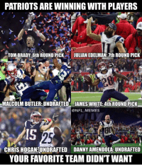 The Patriot Way!: PATRIOTS ARE WINNINGWITH PLAYERS  TOMBRADY: 6th ROUND PICK  JULIAN EDELMAN 7th ROUND PICK  MALCOLM BUTLER: UNDRAFTED JAMES WHITE: Ath ROUND PICK  @NFL MEMES  CHRIS HOGAN UNDRAFTED DANNYAMENDOLA UNDRAFTED  YOUR FAVORITE TEAM DIDNTWANT The Patriot Way!