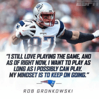"""I've heard a lot of fans that seem to think Gronk is already past his prime because of his injuries. What do you guys think?: PATRIOTS  """"ISTILL LOVE PLAYING THE GAME AND  ASOFRIGHT NOW, I WANT TOPLAYAS  LONG ASI POSSIBLY CANPLAY  MYMINOSETIS TO KEEP ON GOING  ROB GRONKOWSKI I've heard a lot of fans that seem to think Gronk is already past his prime because of his injuries. What do you guys think?"""