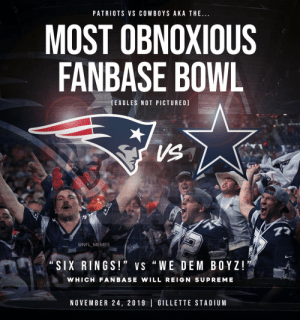 "Tomorrow... https://t.co/QwOqZ9BoSs: PATRIOTS VS COWBOYS AKA THE..  MOST OBNOXIOUS  FANBASE BOWL  (EAGLES NOT PICTURED)  VS  77  @NFL MEMES  Pait ic  ""SIX RINGS!"" VS ""WE DEM BOYZ!  WHICH FANBASE WILL REIGN SUPREME  NOVEMBER 24, 2019 GILLETTE STADIUM Tomorrow... https://t.co/QwOqZ9BoSs"